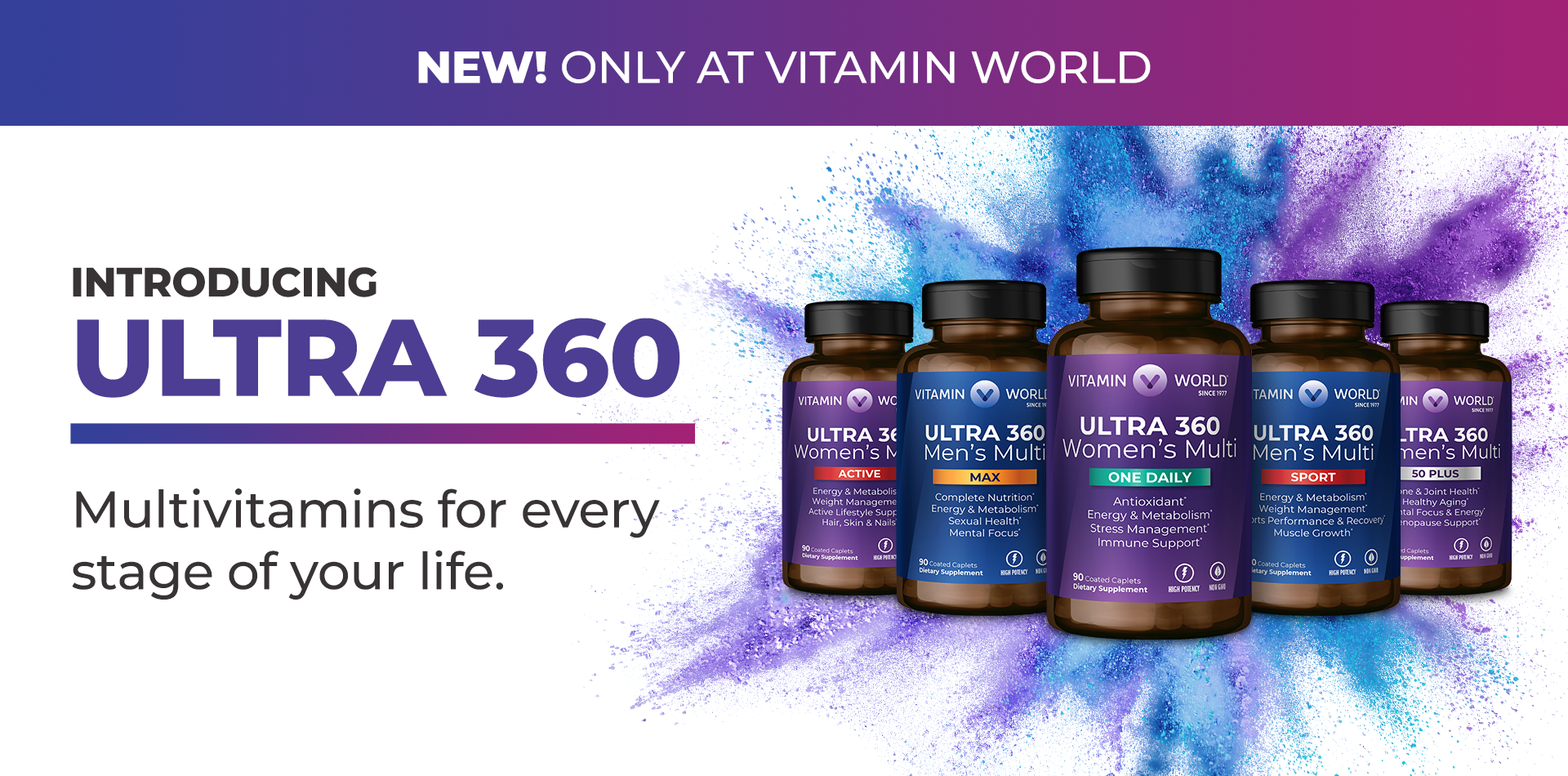 New! Only at Vitamin World Introducing Ultra 360 - Multivitamins for every stage of your life.