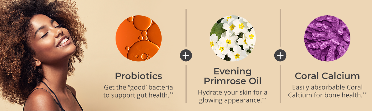 """Probiotics Get the """"good' bacteria to support gut health and help build a strong immune system.** Evening Primrose Oil Contains omega fatty acids to hydrate you skin for a glowing, youthful appearance.** Coral Calcium Easily absorbable Coral Calcium for bone health from ancient coral deposits.**"""