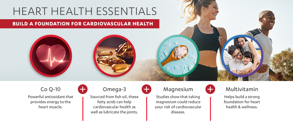 Heart Health Essentials:  Build a Foundation for Cardiovascular Health.  Co Q-10 (Powerful antioxidant that provides energy to the heart muscle.) plus Omega-3 (Sourced from fish oil, these fatty acids can help cardiovascular health as well as lubricate the joints.) plus Magnesium (Studies show that taking magnesium could reduce your risk of cardiovascular disease.) plus a Multivitamin (Helps build a strong foundation for heart health & wellness.)